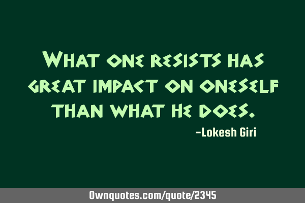 What one resists has great impact on oneself than what he