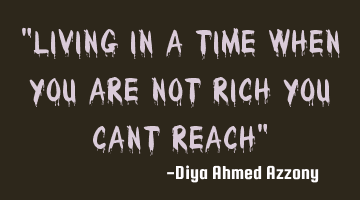 Living in a time when you are not rich you can