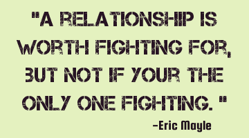 A relationship is worth fighting for, but not if you are the only one