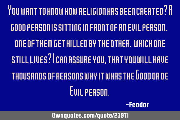 You want to know how religion has been created? A good person is sitting in front of an evil