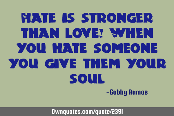 Hate is stronger than love! When you hate someone you give them your