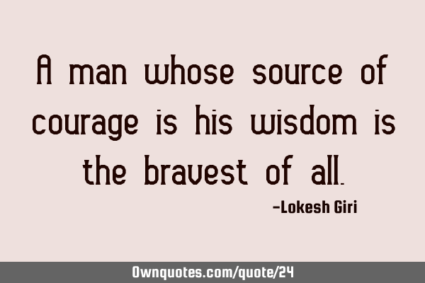 A man whose source of courage is his wisdom is the bravest of