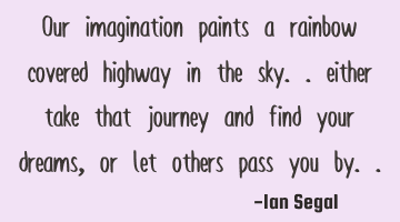 Our imagination paints a rainbow covered highway in the sky.. either take that journey and find