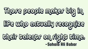 People who make big in life are those who actually recognize their talents on right