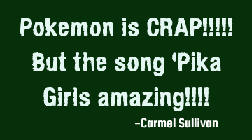 Pokemon is CRAP!!!!! But the song