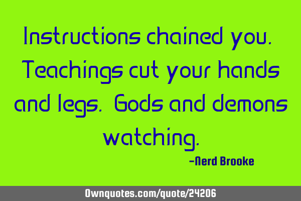 Instructions chained you. Teachings cut your hands and legs. Gods and demons