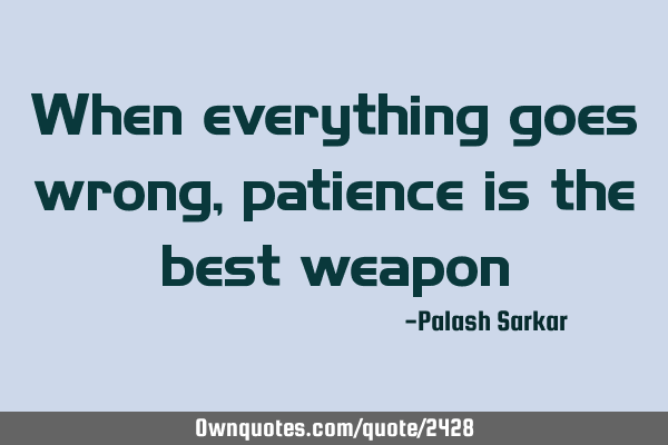 When everything goes wrong, patience is the best