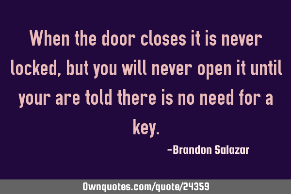 When the door closes it is never locked, but you will never open it until your are told there is no