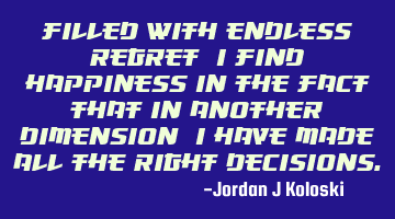 Filled with endless regret, I find happiness in the fact that in another dimension, I have made all