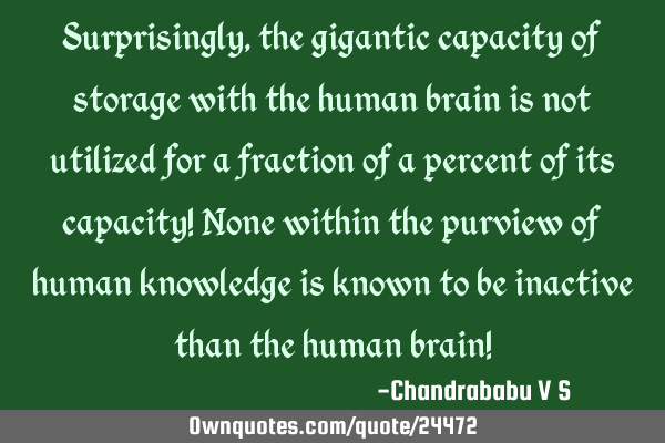 Surprisingly, the gigantic capacity of storage with the human brain is not utilized for a fraction