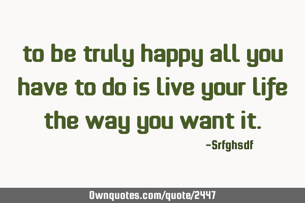 To be truly happy all you have to do is live your life the way you want