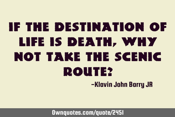 If the Destination Of life is death, why not take the scenic route?