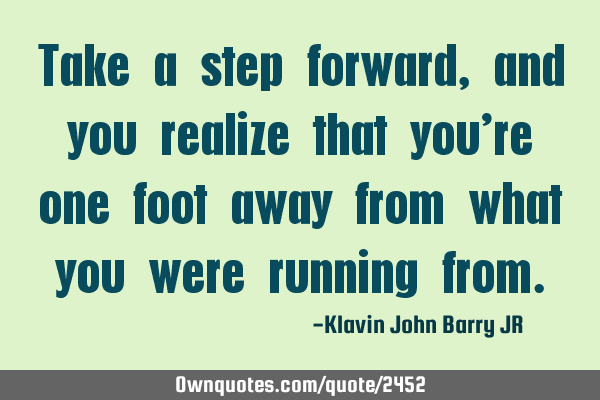 Take a step forward, and you realize that you