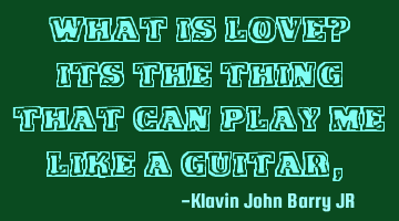 What is love? it is the thing that can play me like a guitar