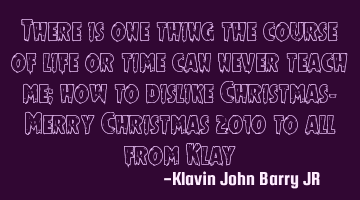 There is one thing the course of life or time can never teach me; how to dislike Christmas