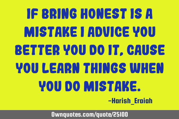 If bring honest is a mistake I advice you better you do it, cause you learn things when you do