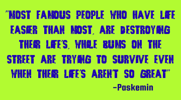 Most famous people who have life easier than most are destroying their lives, while bums on the
