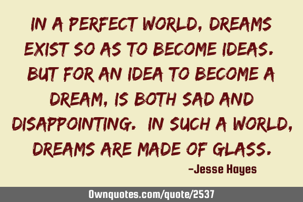 In a perfect world, dreams exist so as to become ideas. But for an idea to become a dream, is both