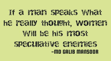 If a man speaks what he really thought, Women will be his most speculative