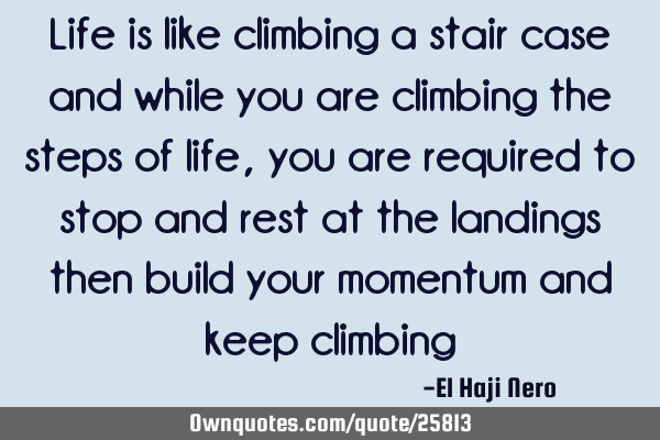 Life is like climbing a stair case and while you are climbing the steps of life, you are required