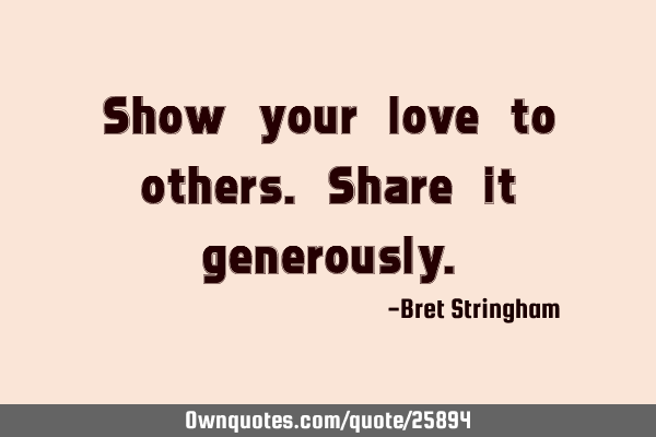 Show your love to others. Share it
