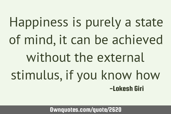 Happiness is purely a state of mind, it can be achieved without the external stimulus, if you know