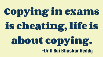 Copying in exams is cheating, life is about copying.
