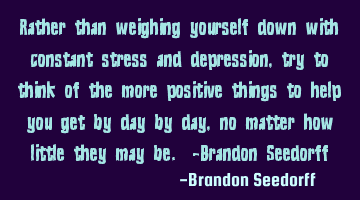 Rather than weighing yourself down with constant stress and depression, try to think of the more