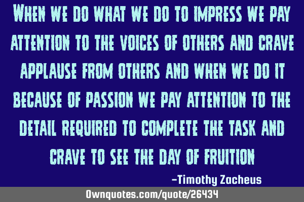 When we do what we do to impress we pay attention to the voices of others and crave applause from