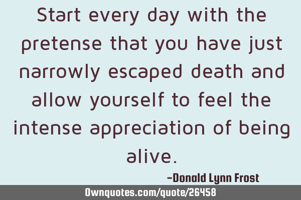 Start every day with the pretense that you have just narrowly escaped death and allow yourself to