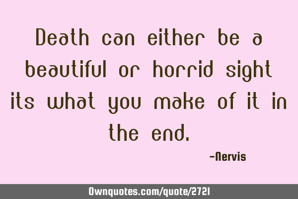 Death Can Either Be A Beautiful Or Horrid Sight It Is What You Ownquotes Com