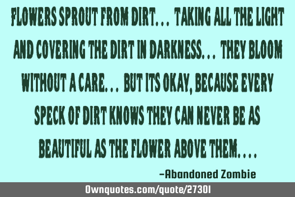 Flowers sprout from dirt... taking all the light and covering the dirt in darkness... they bloom
