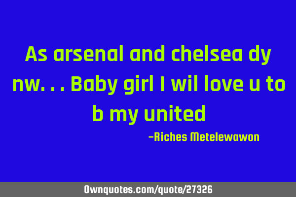 As arsenal and chelsea dy nw...baby girl i wil love u to b my