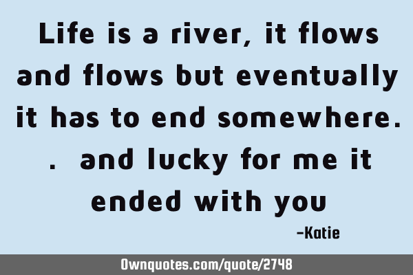 Life Is A River It Flows And Flows But Eventually It Has To
