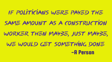 If politicians were payed the same amount as a construction worker then maybe, just maybe, we would