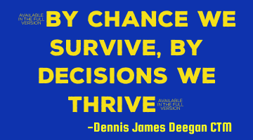 By chance we survive, by decision we thrive
