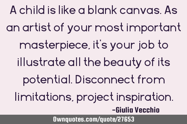 A child is like a blank canvas. As an artist of your most important masterpiece, it