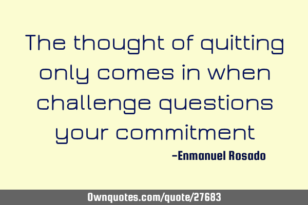 The thought of quitting only comes in when challenge questions your