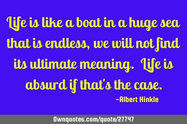 Life Is Like A Boat In A Huge Sea That Is Endless We Will Not