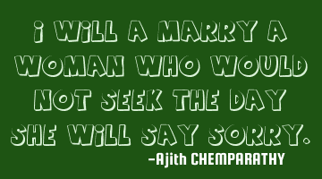I will marry a woman who would not seek the day she will say sorry.