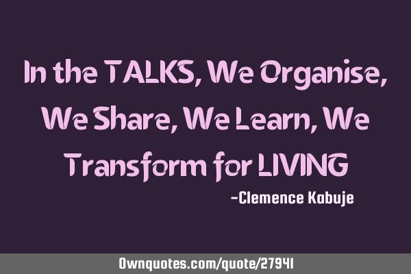 In the TALKS, We Organise, We Share, We Learn, We Transform for LIVING
