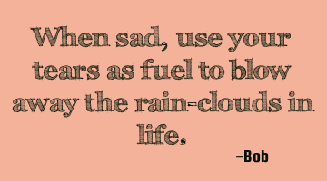 When sad, use your tears as fuel to blow away the rain-clouds in
