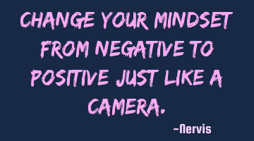 Change your mindset from negative to positive just like a camera.