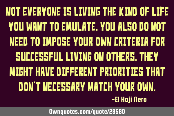 Not everyone is living the kind of life you want to emulate. You also do not need to impose your