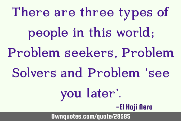 There are three types of people in this world; Problem seekers, Problem Solvers and Problem