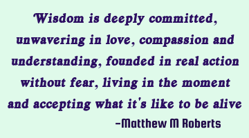Wisdom is deeply committed, unwavering in love, compassion and understanding, founded in real