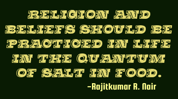 Religion and beliefs should be practiced in life in the quantum of salt in food.