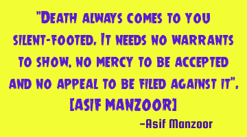 """Death always comes to you silent-footed.it needs no warrants to show,no mercy to be accepted and"