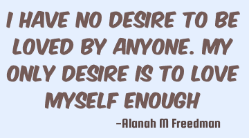 I have no desire to be loved by anyone. My only desire is to love myself enough