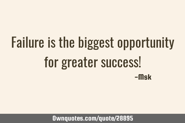 Failure is the biggest opportunity for greater success!